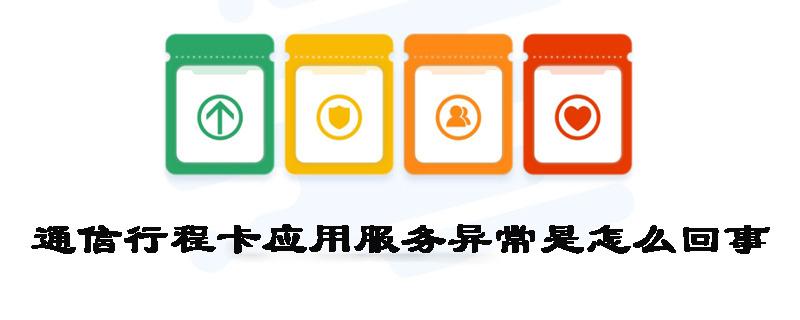 通信行程卡应用服务异常是怎么回事